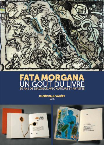 Fata Morgana, un goût du livre, 50 ans de dialogue avec auteurs et artistes - musée Paul Valéry Sète